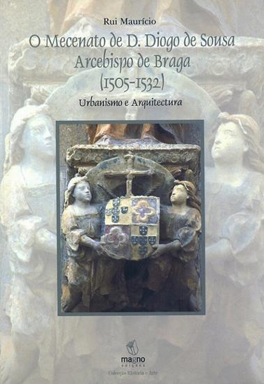 O Mecenato de D. Diogo de Sousa Arcebispo de Braga (1505-1532): Urbanismo e Arquitectura